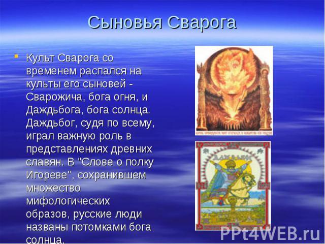 Сыновья СварогаКульт Сварога со временем распался на культы его сыновей - Сварожича, бога огня, и Даждьбога, бога солнца. Даждьбог, судя по всему, играл важную роль в представлениях древних славян. В