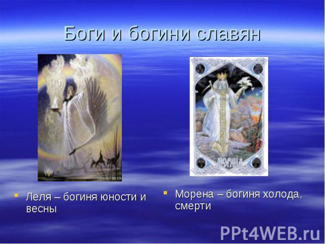 Боги и богини славянЛеля – богиня юности и весныМорена – богиня холода, смерти