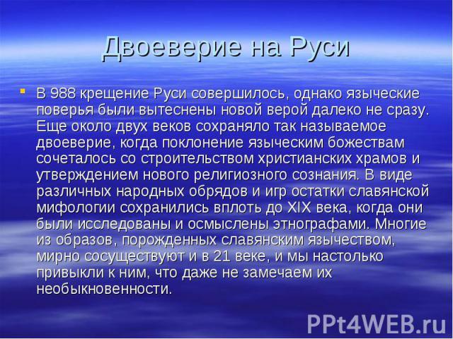 Двоеверие на РусиВ 988 крещение Руси совершилось, однако языческие поверья были вытеснены новой верой далеко не сразу. Еще около двух веков сохраняло так называемое двоеверие, когда поклонение языческим божествам сочеталось со строительством христиа…