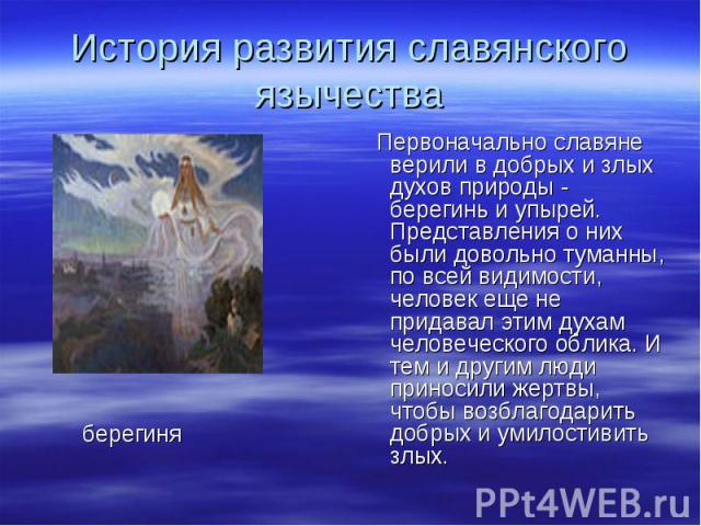 История развития славянского язычества Первоначально славяне верили в добрых и злых духов природы - берегинь и упырей. Представления о них были довольно туманны, по всей видимости, человек еще не придавал этим духам человеческого облика. И тем и дру…