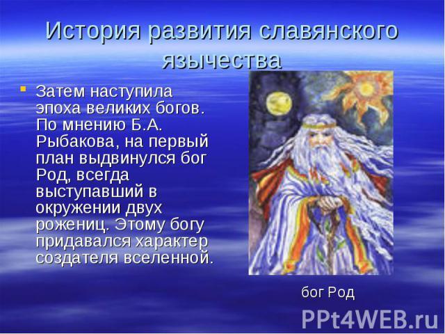 История развития славянского язычества Затем наступила эпоха великих богов. По мнению Б.А. Рыбакова, на первый план выдвинулся бог Род, всегда выступавший в окружении двух рожениц. Этому богу придавался характер создателя вселенной.