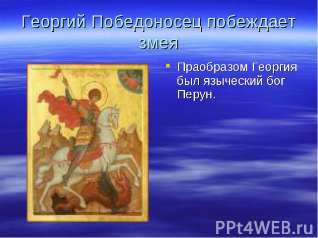 Георгий Победоносец побеждает змея Праобразом Георгия был языческий бог Перун.