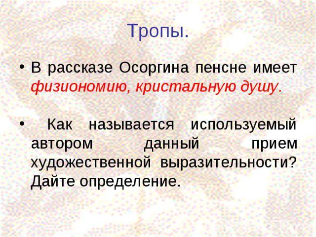 Тропы.В рассказе Осоргина пенсне имеет физиономию, кристальную душу. Как называется используемый автором данный прием художественной выразительности? Дайте определение.