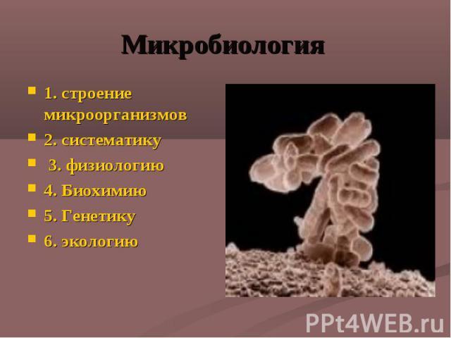 Микробиология 1. строение микроорганизмов 2. систематику 3. физиологию 4. Биохимию 5. Генетику 6. экологию