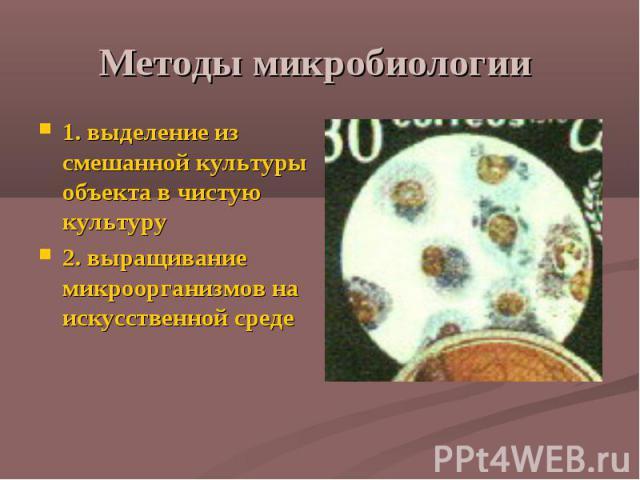 Методы микробиологии 1. выделение из смешанной культуры объекта в чистую культуру 2. выращивание микроорганизмов на искусственной среде