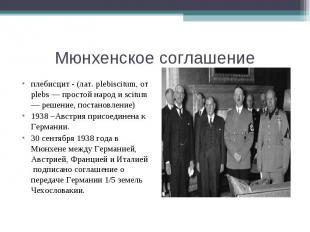 Мюнхенское соглашениеплебисцит - (лат. plebiscitum, от plebs — простой народ и s