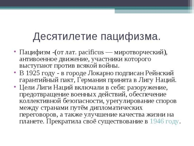 Десятилетие пацифизма.Пацифизм -(от лат. pacificus — миротворческий), антивоенное движение, участники которого выступают против всякой войны.В 1925 году - в городе Локарно подписан Рейнский гарантийный пакт, Германия принята в Лигу Наций.Цели Лиги Н…