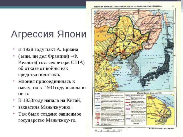 Агрессия Японии в КитаеВ 1928 году пакт А. Бриана ( мин. ин дел Франции) –Ф. Келлога( гос. секретарь США) об отказе от войны как средства политики.Япония присоединилась к пакту, но в 1931году вышла из него. В 1933году напала на Китай, захватила Мань…