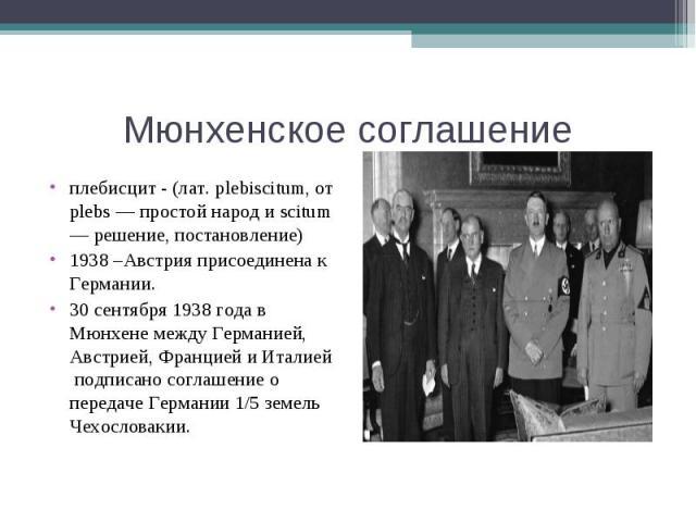 Мюнхенское соглашениеплебисцит - (лат. plebiscitum, от plebs — простой народ и scitum — решение, постановление)1938 –Австрия присоединена к Германии.30 сентября 1938 года в Мюнхене между Германией, Австрией, Францией и Италией подписано соглашение о…