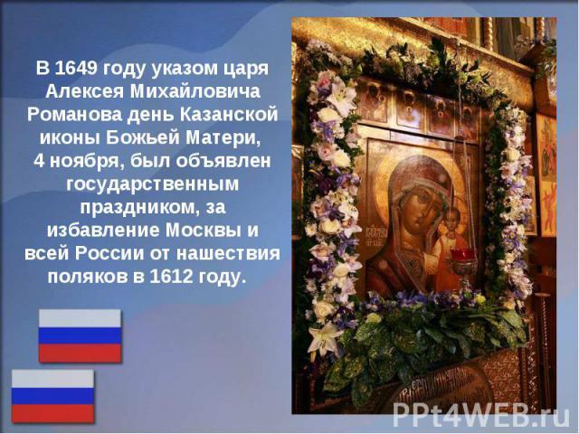 В 1649 году указом царя Алексея Михайловича Романова день Казанской иконы Божьей Матери, 4 ноября, был объявлен государственным праздником, за избавление Москвы и всей России от нашествия поляков в 1612 году.