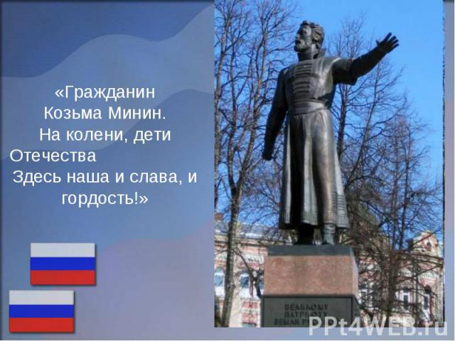 «Гражданин Козьма Минин. На колени, дети Отечества Здесь наша и слава, и гордость!»