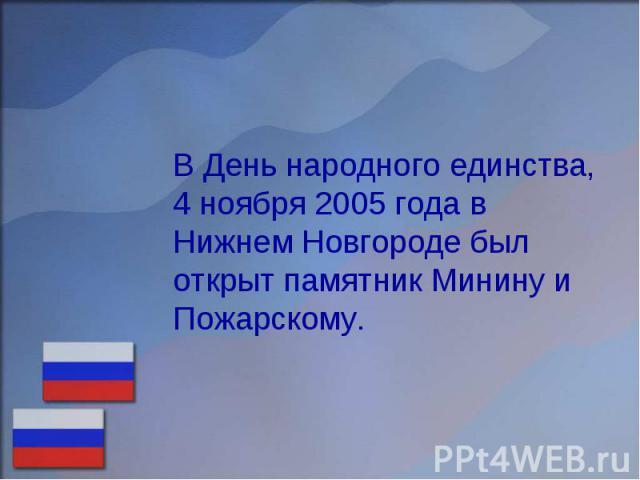 В День народного единства, 4 ноября 2005 года в Нижнем Новгороде был открыт памятник Минину и Пожарскому.