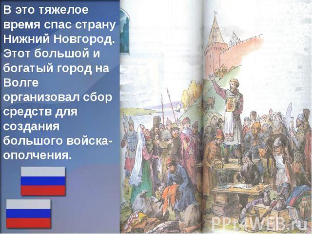 В это тяжелое время спас страну Нижний Новгород. Этот большой и богатый город на Волге организовал сбор средств для создания большого войска-ополчения.