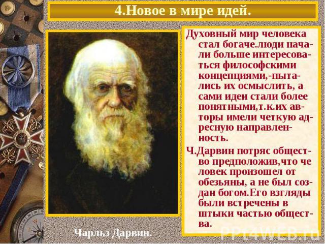 4.Новое в мире идей.Духовный мир человека стал богаче.люди нача-ли больше интересова-ться философскими концепциями,-пыта-лись их осмыслить, а сами идеи стали более понятными,т.к.их ав-торы имели четкую ад-ресную направлен-ность.Ч.Дарвин потряс общес…