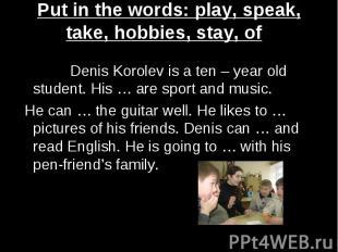 Put in the words: play, speak, take, hobbies, stay, of Denis Korolev is a ten –