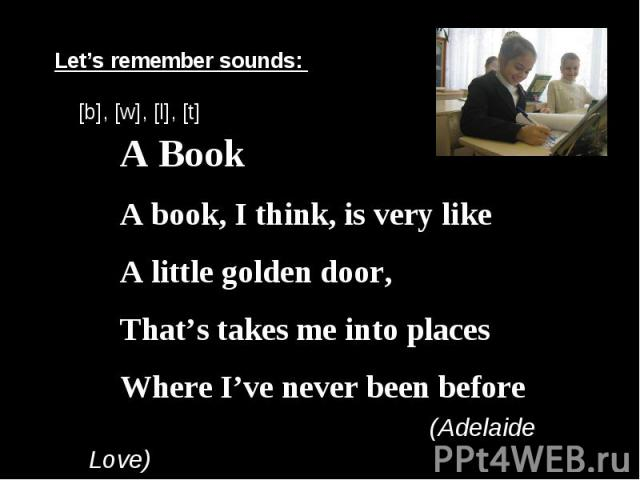 Let's remember sounds: [b], [w], [l], [t] A BookA book, I think, is very likeA little golden door,That's takes me into placesWhere I've never been before (Adelaide Love)