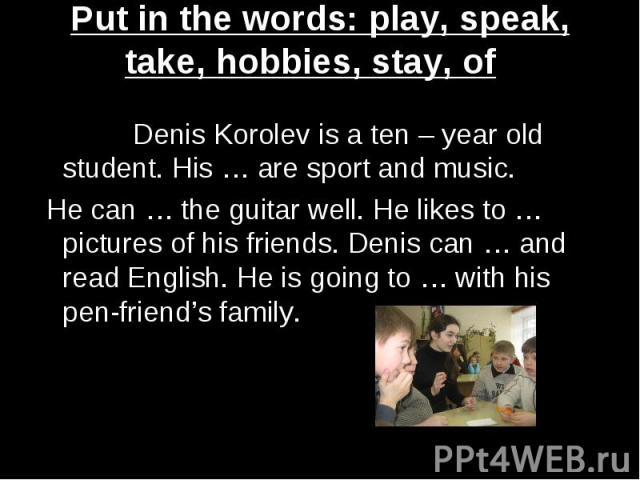 Put in the words: play, speak, take, hobbies, stay, of Denis Korolev is a ten – year old student. His … are sport and music. He can … the guitar well. He likes to …pictures of his friends. Denis can … and read English. He is going to … with his pen-…