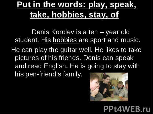 Put in the words: play, speak, take, hobbies, stay, of Denis Korolev is a ten – year old student. His hobbies are sport and music. He can play the guitar well. He likes to take pictures of his friends. Denis can speak and read English. He is going t…