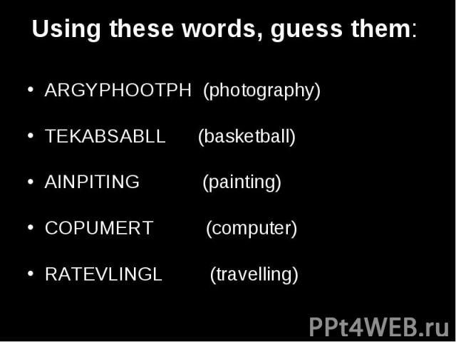 Using these words, guess them: ARGYPHOOTPH (photography) TEKABSABLL (basketball) AINPITING (painting) COPUMERT (computer) RATEVLINGL (travelling)