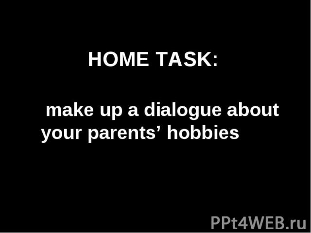 Home task: make up a dialogue about your parents' hobbies