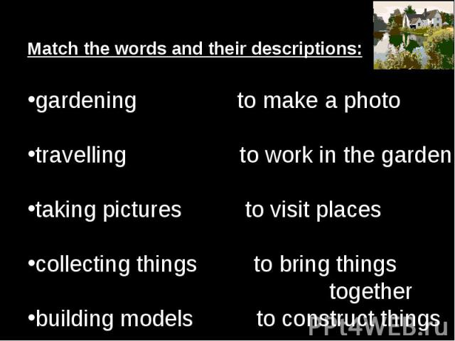 Match the words and their descriptions:gardening to make a photo travelling to work in the garden taking pictures to visit places collecting things to bring things togetherbuilding models to construct things