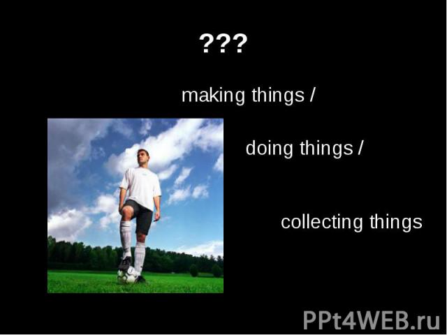 ??? making things /doing things /collecting things