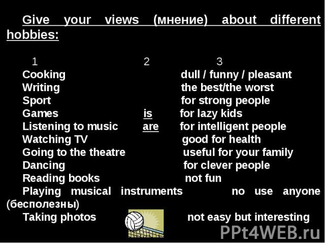 Give your views (мнение) about different hobbies: 1 2 3Cooking dull / funny / pleasantWriting the best/the worstSport for strong peopleGames is for lazy kidsListening to music are for intelligent peopleWatching TV good for healthGoing to the theatre…