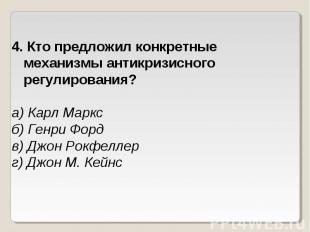 4. Кто предложил конкретные механизмы антикризисного регулирования?а) Карл Маркс