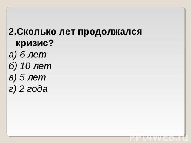 Сколько лет продолжался кризис?а) 6 летб) 10 летв) 5 летг) 2 года