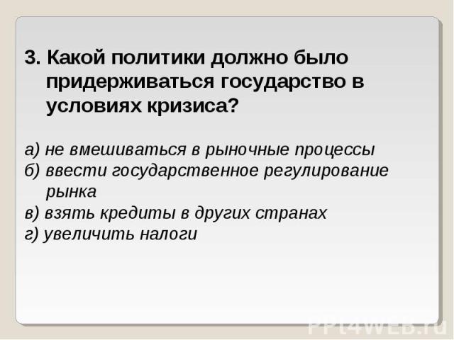 3. Какой политики должно было придерживаться государство в условиях кризиса?а) не вмешиваться в рыночные процессыб) ввести государственное регулирование рынкав) взять кредиты в других странахг) увеличить налоги