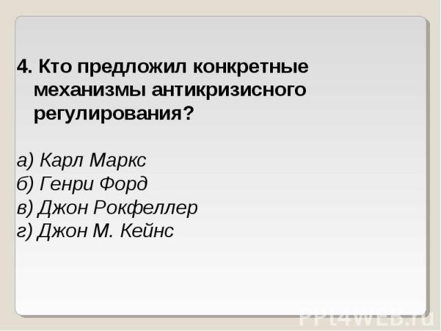 4. Кто предложил конкретные механизмы антикризисного регулирования?а) Карл Марксб) Генри Фордв) Джон Рокфеллерг) Джон М. Кейнс