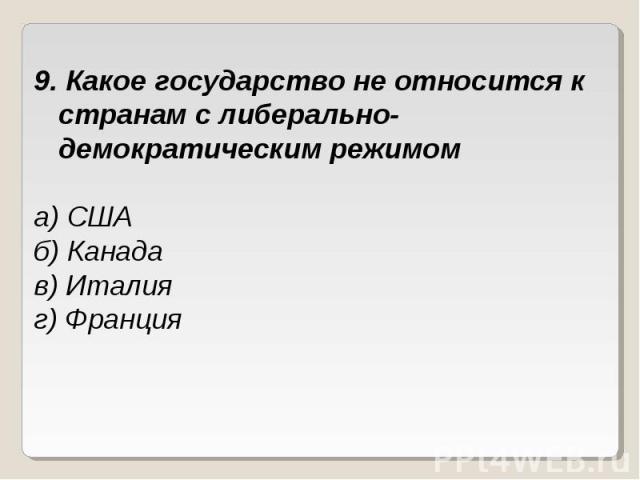 9. Какое государство не относится к странам с либерально-демократическим режимома) СШАб) Канадав) Италияг) Франция