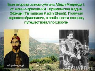 Был вторым сыном султана Абдул-Меджида I, от жены-черкешенки Тиримюжгюн Кадын Эф
