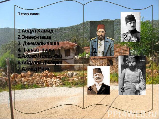 Персоналии 1.Абдул Хамид II 2.Энвер-паша 3. Джемаль-паша 4. Талаат-паша 5.Ахмед Ниязи-бей 6.Абдулла Джевдет 7.Ахмед Риза