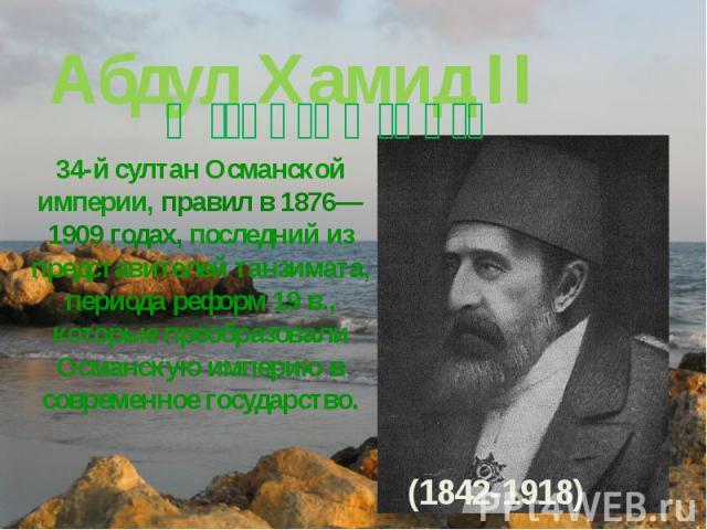 Абдул Хамид II 34-й султан Османской империи, правил в 1876—1909 годах, последний из представителей танзимата, периода реформ 19 в., которые преобразовали Османскую империю в современное государство.