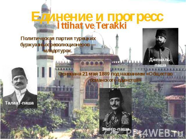 Единение и прогрессПолитическая партия турецких буржуазных революционеров — младотурок.Основана 21 мая 1889 под названием «Общество османского единства»