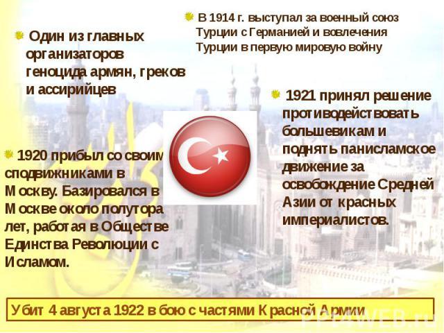 Один из главных организаторов геноцида армян, греков и ассирийцев В 1914г. выступал за военный союз Турции с Германией и вовлечения Турции в первую мировую войну 1920 прибыл со своими сподвижниками в Москву. Базировался в Москве около полутора лет,…