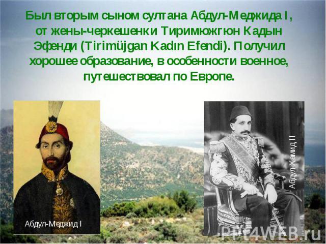 Был вторым сыном султана Абдул-Меджида I, от жены-черкешенки Тиримюжгюн Кадын Эфенди (Tirimüjgan Kadın Efendi). Получил хорошее образование, в особенности военное, путешествовал по Европе.