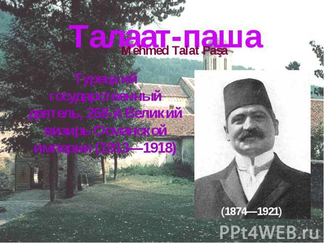 Талаат-пашаТурецкий государственный деятель, 268-й Великий визирь Османской империи (1913—1918)