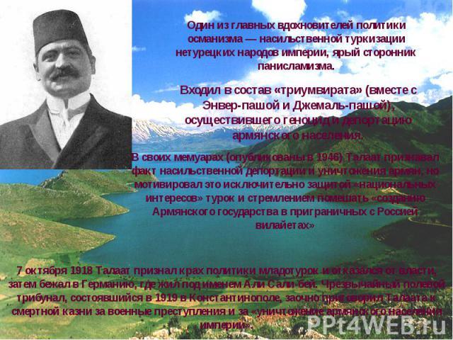 Один из главных вдохновителей политики османизма — насильственной туркизации нетурецких народов империи, ярый сторонник панисламизма.Входил в состав «триумвирата» (вместе с Энвер-пашой и Джемаль-пашой), осуществившего геноцид и депортацию армянского…