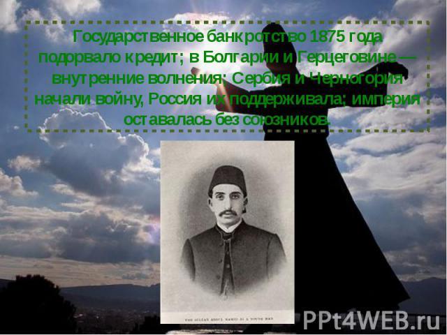 Государственное банкротство 1875 года подорвало кредит; в Болгарии и Герцеговине — внутренние волнения; Сербия и Черногория начали войну, Россия их поддерживала; империя оставалась без союзников.