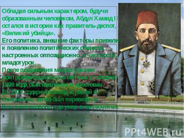 Обладая сильным характером, будучи образованным человеком, Абдул Хамид II остался в истории как правитель-деспот, «Великий убийца». Его политика, внешние факторы привели к появлению политических обществ, настроенных оппозиционно, в частности, младот…