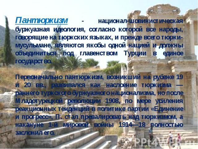 Пантюркизм - национал-шовинистическая буржуазная идеология, согласно которой все народы, говорящие на тюркских языках, и прежде всего тюрки-мусульмане, являются якобы одной нацией и должны объединиться под главенством Турции в единое государство.Пер…