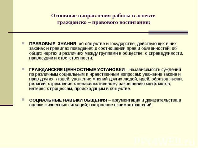 Основные направления работы в аспекте гражданско – правового воспитания: ПРАВОВЫЕ ЗНАНИЯ об обществе и государстве, действующих в них законах и правилах поведения; о соотношении прав и обязанностей; об общих чертах и различиях между группами в общес…
