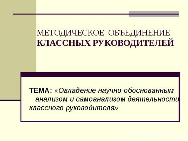 МЕТОДИЧЕСКОЕ ОБЪЕДИНЕНИЕ КЛАССНЫХ РУКОВОДИТЕЛЕЙ ТЕМА: «Овладение научно-обоснованным анализом и самоанализом деятельности классного руководителя»
