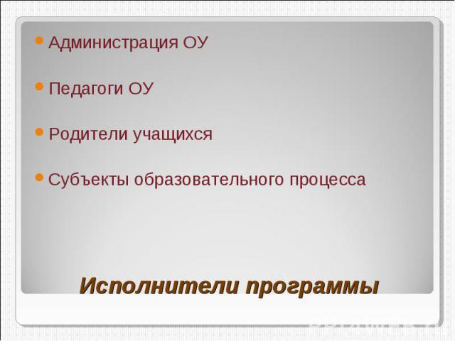 Администрация ОУПедагоги ОУРодители учащихсяСубъекты образовательного процессаИсполнители программы