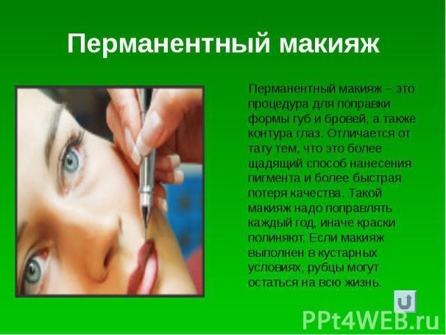 Перманентный макияж Перманентный макияж – это процедура для поправки формы губ и бровей, а также контура глаз. Отличается от тату тем, что это более щадящий способ нанесения пигмента и более быстрая потеря качества. Такой макияж надо поправлять кажд…
