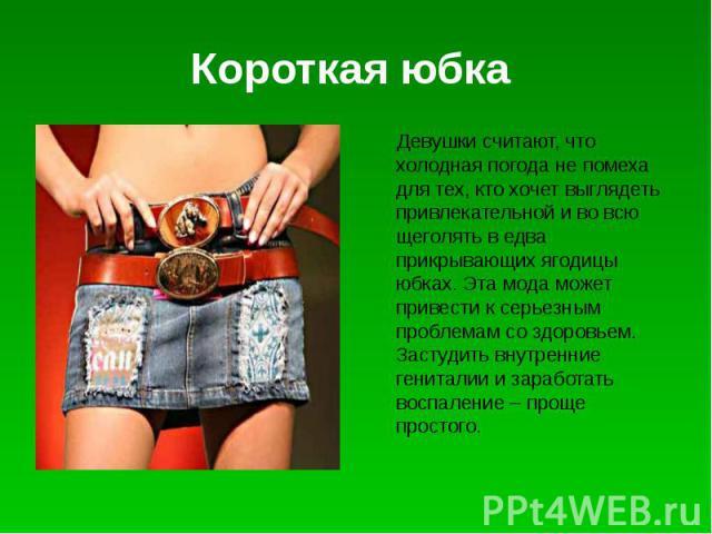 Короткая юбка Девушки считают, что холодная погода не помеха для тех, кто хочет выглядеть привлекательной и во всю щеголять в едва прикрывающих ягодицы юбках. Эта мода может привести к серьезным проблемам со здоровьем. Застудить внутренние гениталии…