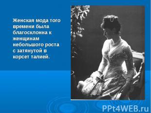Женская мода того времени была благосклонна к женщинам небольшого роста с затяну