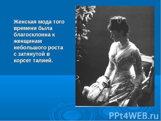 Женская мода того времени была благосклонна к женщинам небольшого роста с затянутой в корсет талией.